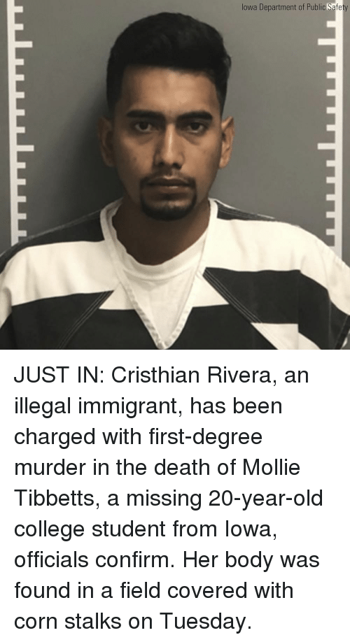 Iowa: lowa Department of Public Safe JUST IN: Cristhian Rivera, an illegal immigrant, has been charged with first-degree murder in the death of Mollie Tibbetts, a missing 20-year-old college student from Iowa, officials confirm. Her body was found in a field covered with corn stalks on Tuesday.
