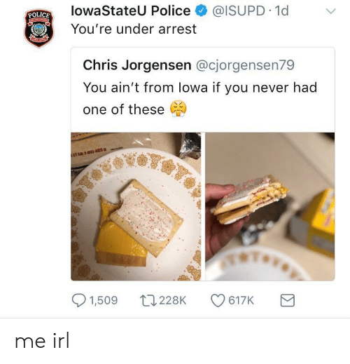 lowa: lowaStateU Police @ISUPD 1d  You're under arrest  POLICE  Chris Jorgensen @cjorgensen79  You ain't from lowa if you never had  one of these  11103 4829  1,509 0228K 617K me irl