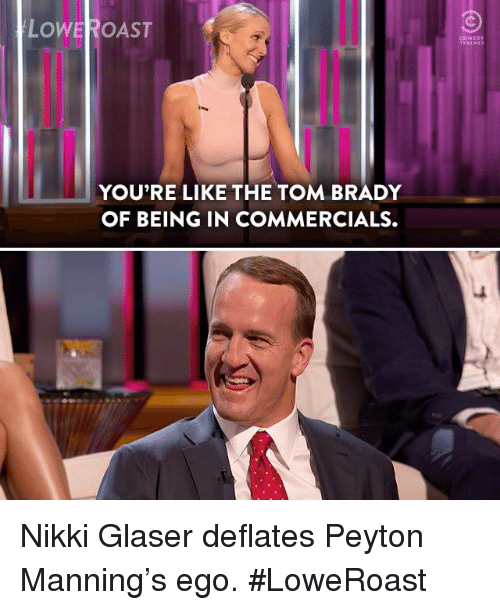 Dank, Peyton Manning, and Tom Brady: LOWEROAST  COMEDY  YOU'RE LIKE THE TOM BRADY  OF BEING IN COMMERCIALS Nikki Glaser deflates Peyton Manning's ego. #LoweRoast
