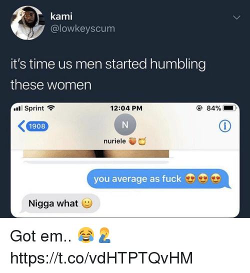 Memes, Fuck, and Sprint: @lowkeyscum  it's time us men started humbling  these women  .11 Sprint  12:04 PM  ④ 84%  K1908  nuriele  you average as fuck  Nigga what Got em.. 😂🤦‍♂️ https://t.co/vdHTPTQvHM