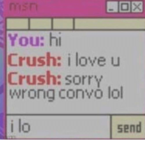 Crush, Lol, and Love: LOX  You: hi  Crush: i love u  Crush: sorry  wrong convo lol  i lo  send