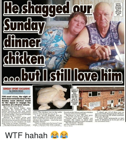 "Lawyered: LOYAL  Glenda  declined  te show  Alan a  red card  fer fow  play  He shagged our  Sunday  2  but Isilllovehim  SUNDAY SPORT EXCLUSIVE  By SIMON DEAN  FANCY  FOR most wives, the sight of  their beloved balls-doop in the  Sunday roast chicken would  be the signal to engage the  services of a divorce lawyer.  ROAST  boned a  ds on  Ns home  n Crewe  (nignt  But not Glenda Baker  When she found hubby Alnn  thrustine his manhood inte the  chitled  in the wee mall  hours, s',  anth Thu chickechea  tahetalile  ·I said ""Al AN RAKER"" and he  account unsethacmAheck ken.  나malled her displeasure  found out she'd been cotingochicken  ansd he was deiag the ses to il.  n robust trma bat aever thouht  that our Alan had sha  、 ""Nadlem L.Kay, the hird weni  ccountothimhagzing the chlicken  Hea not putting his wotait nowhere  Alerted  ai yeljs and epan around, a look of horor on his int the bin and we d chp  or whatever it tsyou et  dowinsalra to thh  dn h  Sunday dinhurmsan suie htrwumha Ef od  marriage ean urvive rach traumss an U0oked  he declared ""People  are tulquick t  Bunday dinner""  downstairs L·th"" kitchen of their  neat home in Crewe.Chewhire  lunt to make sure be knew Iwa  The·ightthat meted the47-year,  creean l twa tted him with .-pain us WTF hahah 😂😂"