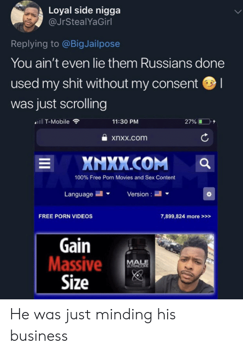 russians: Loyal side nigga  @JrStealYaGirl  Replying to @BigJailpose  You ain't even lie them Russians done  used my shit without my consent  was just scrolling  ll T-Mobile  11:30 PM  27%  xnxx.com  XNXX.COM  L  100% Free Porn Movies and Sex Content  Language  Version  FREE PORN VIDEOS  7,899,824 more>>>  Gain  Massive  Size  MALE He was just minding his business
