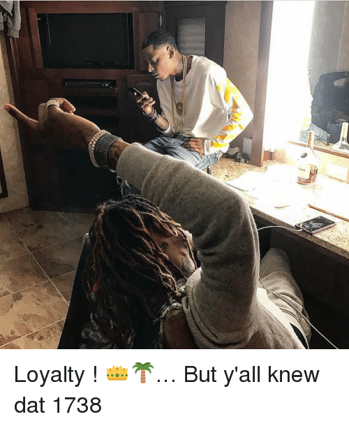 1738: Loyalty ! 👑🌴… But y'all knew dat 1738