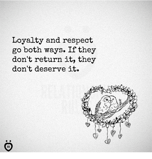 Respect, They, and Loyalty: Loyalty and respect  go both ways. If they  don't return it, they  don't deserve it.