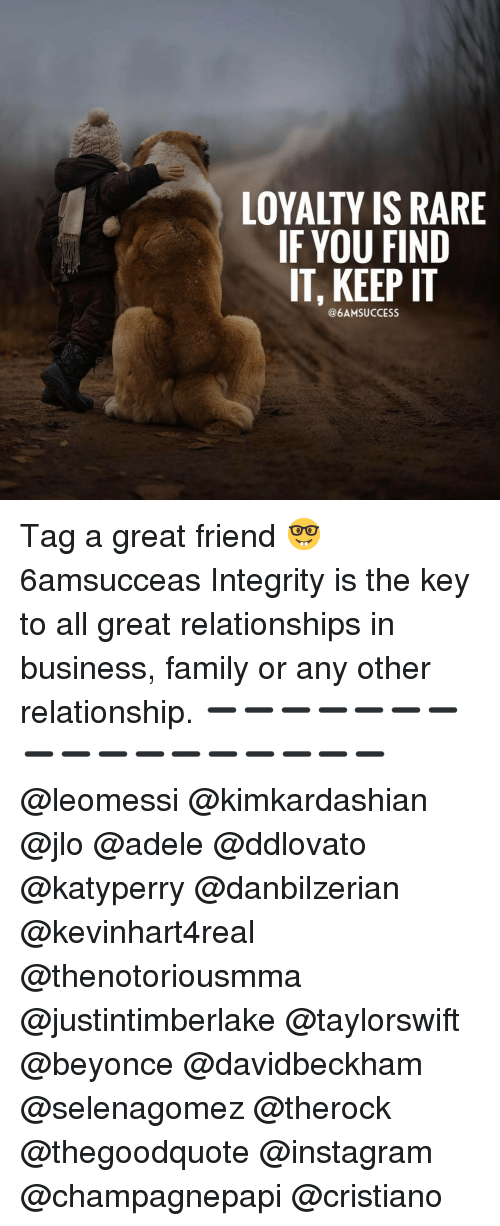 Adele, JLo, and Memes: LOYALTY IS RARE  IF YOU FIND  IT, KEEP IT  @6AM SUCCESS Tag a great friend 🤓 6amsucceas Integrity is the key to all great relationships in business, family or any other relationship. ➖➖➖➖➖➖➖➖➖➖➖➖➖➖➖➖➖ @leomessi @kimkardashian @jlo @adele @ddlovato @katyperry @danbilzerian @kevinhart4real @thenotoriousmma @justintimberlake @taylorswift @beyonce @davidbeckham @selenagomez @therock @thegoodquote @instagram @champagnepapi @cristiano