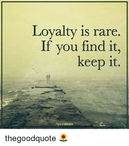 Spirit Science: Loyalty is rare  If you find it  keep it.  Spirit Science thegoodquote 🌻
