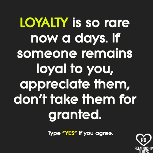 "Memes, Appreciate, and Quotes: LOYALTY is so rare  now a days. If  someone remains  loyal fo you,  appreciate them,  don't take them for  granted  Type ""YES"" if you agree.  RO  RELATIONSHIP  QUOTES"