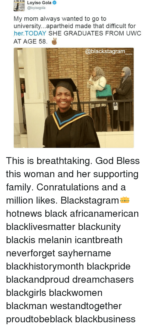Black Lives Matter, Family, and God: Loyiso Gola  Caloyisogola  My mom always wanted to go to  university...apartheid made that difficult for  her. TODAY SHE GRADUATES FROM UWC  AT AGE 58.  @blackstagram This is breathtaking. God Bless this woman and her supporting family. Conratulations and a million likes. Blackstagram👑 hotnews black africanamerican blacklivesmatter blackunity blackis melanin icantbreath neverforget sayhername blackhistorymonth blackpride blackandproud dreamchasers blackgirls blackwomen blackman westandtogether proudtobeblack blackbusiness