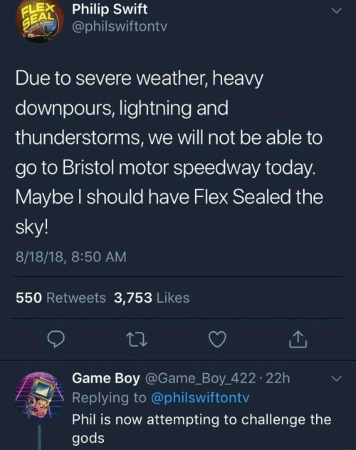 sealed: LPhilip Swift  EAL  @philswiftontv  Due to severe weather, heavy  downpours, lightning and  thunderstorms, we will not be able to  go to Bristol motor speedway today  Maybe l should have Flex Sealed the  sky!  8/18/18, 8:50 AM  550 Retweets 3,753 Likes  Game Boy @Game_Boy 422 22h  Replying to @philswiftontv  Phil is now attempting to challenge the  gods
