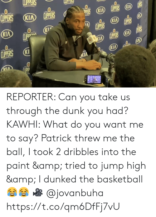 Clippers: LPPERS  CLIPERS  LPPERS KIA  CLIPPERS  KIA  (KIA  PERS  KIA  CLIPPERS  LPPERS  KIP  CLIPP  KIA  D ERS  KIA LPPERS KIA  CLIPERS  KI  KIA  KIA  ПрР REPORTER: Can you take us through the dunk you had?   KAWHI: What do you want me to say? Patrick threw me the ball, I took 2 dribbles into the paint & tried to jump high & I dunked the basketball 😂😂  🎥 @jovanbuha    https://t.co/qm6DfFj7vU