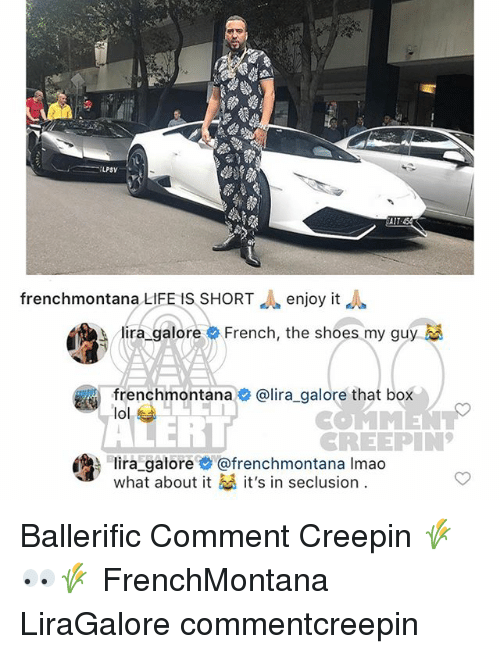Life, Lol, and Memes: LPSY  frenchmontana LIFE IS SHORTenjoy it  lira, galore  French, the shoes my guy  frenchmontana@lira_galore that box  lol  RT  REEPIN  ira galore@frenchmontana Imao  What about it it's in seclusion. Ballerific Comment Creepin 🌾👀🌾 FrenchMontana LiraGalore commentcreepin