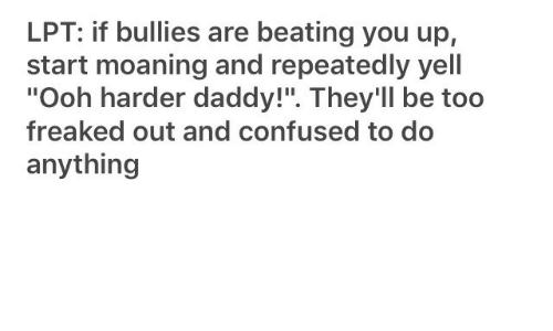 "LPT: LPT: if bullies are beating you up,  start moaning and repeatedly yell  ""Ooh harder daddy!"". They'll be too  freaked out and confused to do  anything"