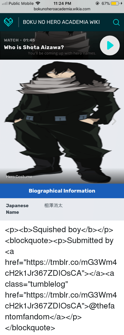 "Information, Mobile, and Watch: lPublic Mobile  11:24 PM  bokunoheroacademia.wikia.com  BOKU NO HERO ACADEMIA WIKI Q  WATCH 01:45  Who is Shota Aizawa?  You'll be coming up with hero names.  Hero Costume  Biographical Information  相澤消太  Japanese  Name <p><b>Squished boy</b></p><blockquote><p>Submitted by <a href=""https://tmblr.co/mG3Wm4cH2k1Jr367ZDIOsCA""></a><a class=""tumblelog"" href=""https://tmblr.co/mG3Wm4cH2k1Jr367ZDIOsCA"">@thefantomfandom</a></p></blockquote>"