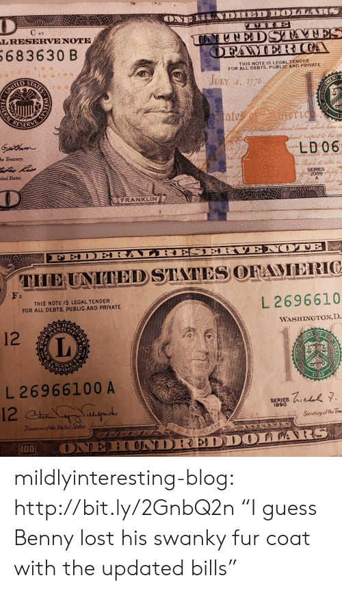 "Franklin: LRESERVE NOTE  683630 B  THIS NOTE IS LEGAL TENDER  FOR ALL DEBTS, PUBLIC AND PRIVATE  ridu  ESERVE  LD06  he Treasury  ited States  SERIES  2009  FRANKLIN  2  THIS NOTE IS LEGAL TENDER  FOR ALL DEBTS, PUBLIC AND PRIVATE  L 2696610  WASHINGTON, D  12  L 26966100 A  SERIES  1990  Seoretritg ofthe  개00 mildlyinteresting-blog:  http://bit.ly/2GnbQ2n ""I guess Benny lost his swanky fur coat with the updated bills"""