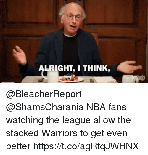 Sizzle: LRIGHT, I THINK @BleacherReport @ShamsCharania NBA fans watching the league allow the stacked Warriors to get even better https://t.co/agRtqJWHNX