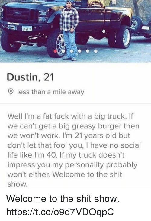 Funny, Life, and Shit: LS 72  Dustin, 21  9 less than a mile away  Well I'm a fat fuck with a big truck. If  we can't get a big greasy burger then  we won't work. I'm 21 years old but  don't let that fool you, I have no social  life like l'm 40. If my truck doesn't  impress you my personality probably  won't either. Welcome to the shit  show. Welcome to the shit show. https://t.co/o9d7VDOqpC