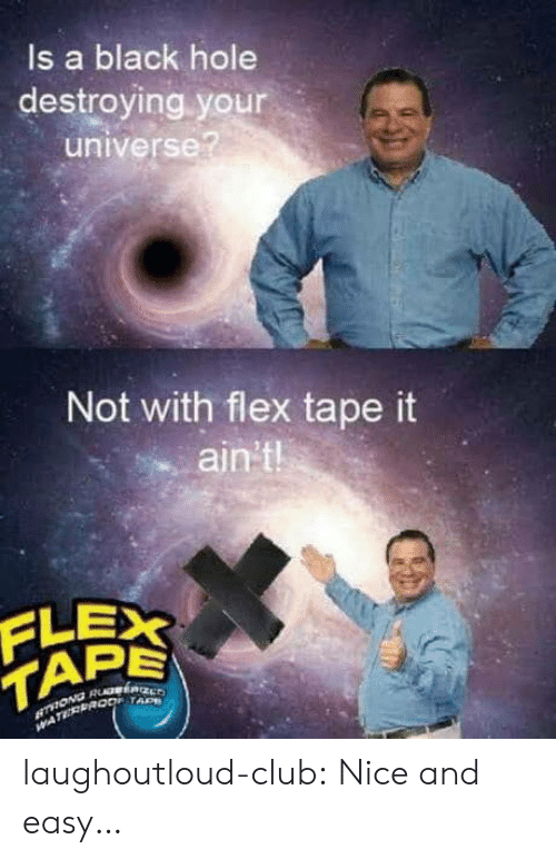 tad: ls a black hole  destroying your  universe?  Not with flex tape it  ain't  PE  TAD laughoutloud-club:  Nice and easy…