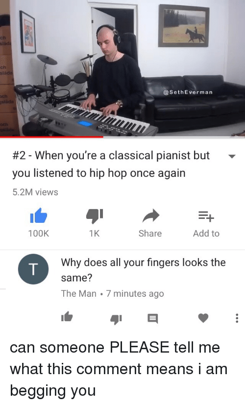 sla: ls  ch  ch  sla  @SethEverman  ch  #2-When you're a classical pianist but  you listened to hip hop once again  5.2M views  100K  1K  Share  Add to  Why does all your fingers looks the  same?  The Man 7 minutes ago <p>can someone PLEASE tell me what this comment means i am begging you</p>