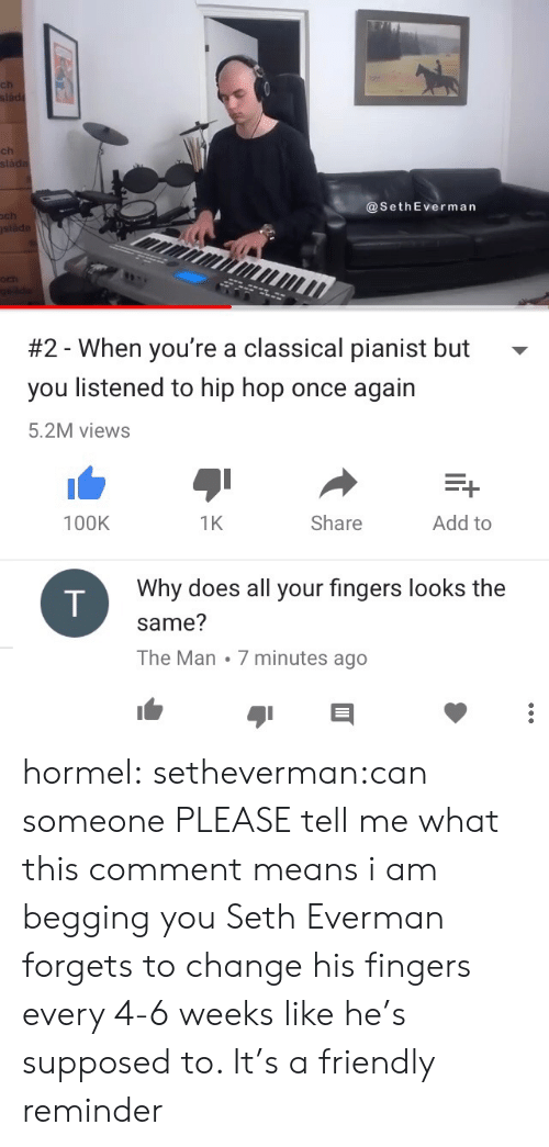 sla: ls  ch  ch  sla  @SethEverman  ch  #2-When you're a classical pianist but  you listened to hip hop once again  5.2M views  100K  1K  Share  Add to  Why does all your fingers looks the  same?  The Man 7 minutes ago hormel:  setheverman:can someone PLEASE tell me what this comment means i am begging you  Seth Everman forgets to change his fingers every 4-6 weeks like he's supposed to. It's a friendly reminder