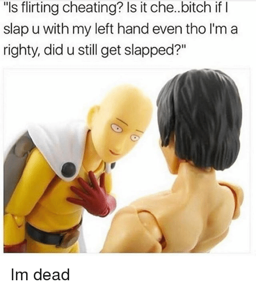"Bitch, Cheating, and Memes: ""ls flirting cheating? Is it che.bitch if I  slap u with my left hand even tho I'm a  righty, did u still get slapped?"" Im dead"