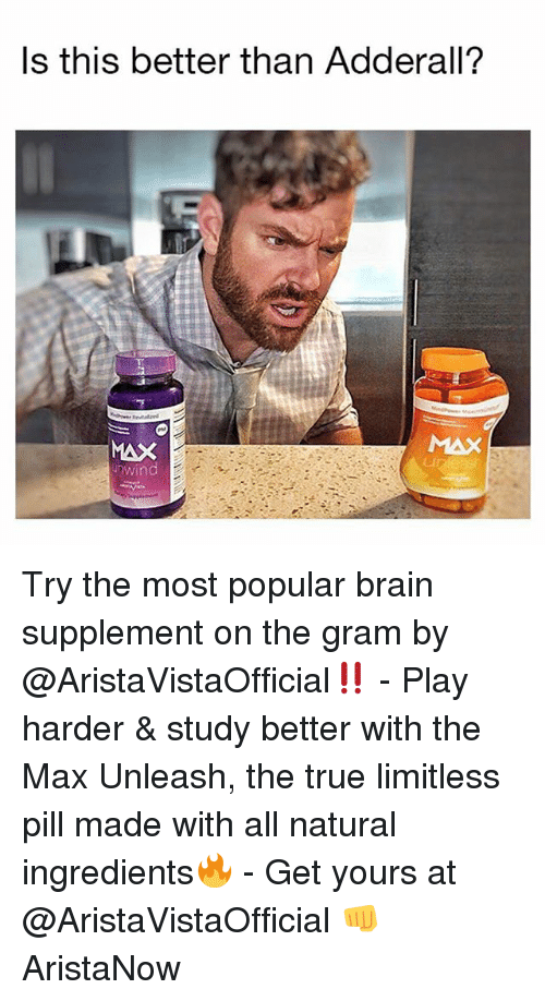 Memes, True, and Brain: ls this better than Adderall?  MAX  nwind  CI Try the most popular brain supplement on the gram by @AristaVistaOfficial‼️ - Play harder & study better with the Max Unleash, the true limitless pill made with all natural ingredients🔥 - Get yours at @AristaVistaOfficial 👊 AristaNow