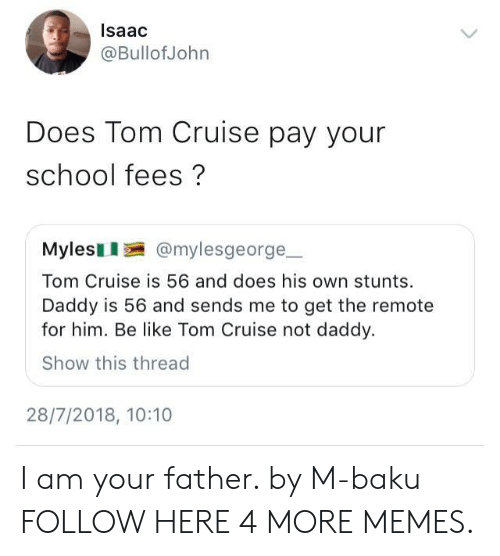 Stunts: lsaac  @BullofJohn  Does Tom Cruise pay your  school fees?  Mylesl @mylesgeorge  Tom Cruise is 56 and does his own stunts  Daddy is 56 and sends me to get the remote  for him. Be like Tom Cruise not daddy.  Show this thread  28/7/2018, 10:10 I am your father. by M-baku FOLLOW HERE 4 MORE MEMES.