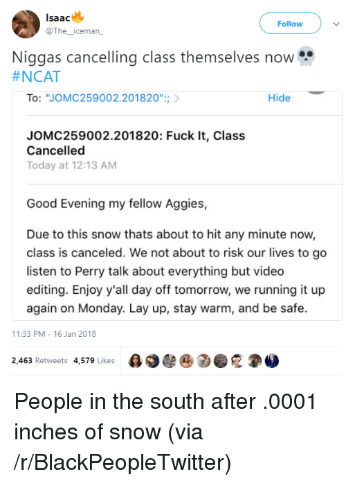 "Lay Up: lsaac  @The_iceman  Follow  Niggas cancelling class themselves now  #NCAT  To: ""JOMC259002.201820"";  Hide  JOMC259002.201820: Fuck It, Class  Cancelled  Today at 12:13 AM  Good Evening my fellow Aggies,  Due to this snow thats about to hit any minute now,  class is canceled. We not about to risk our lives to go  listen to Perry talk about everything but video  editing. Enjoy y'all day off tomorrow, we running it up  again on Monday. Lay up, stay warm, and be safe.  11:33 PM-16 Jan 2018  2,463 Retweets 4,579 Likes  e 2 . <p>People in the south after .0001 inches of snow (via /r/BlackPeopleTwitter)</p>"