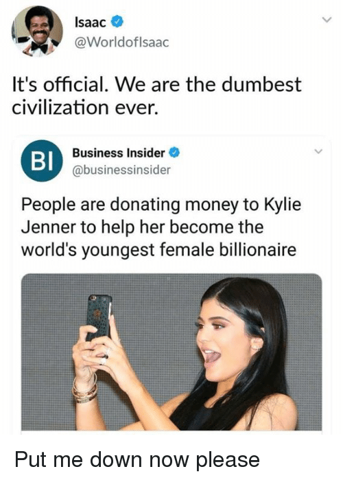 Dank, Kylie Jenner, and Money: lsaac  @Worldoflsaac  It's official. We are the dumbest  civilization ever.  BI  Business Insider  @businessinsider  People are donating money to Kylie  Jenner to help her become the  world's youngest female billionaire Put me down now please