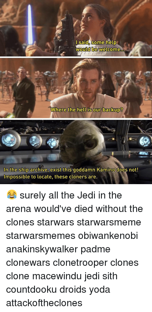 Jedi, Memes, and Sith: lsaid, some help  would be welcome  Where the hell is our backup?  hell is our backup?  In the ship archive, exist this goddamn Kamino does not!  Impossible to locate, these cloners are 😂 surely all the Jedi in the arena would've died without the clones starwars starwarsmeme starwarsmemes obiwankenobi anakinskywalker padme clonewars clonetrooper clones clone macewindu jedi sith countdooku droids yoda attackoftheclones