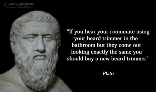 "trimmer: LSIMEMES  SSICAL ART  ""If you hear your roommate using  your beard trimmer in the  bathroom but they come out  looking exactly the same you  should buy a new beard trimmer""  - Plato"