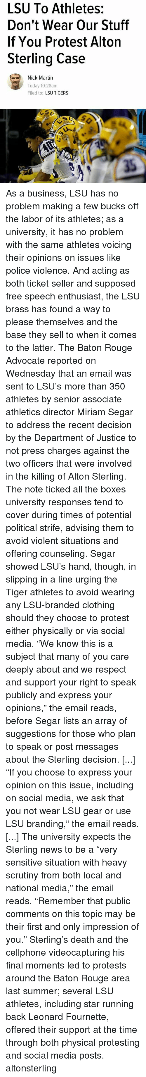 "lsu tigers: LSU To Athletes:  Don't Wear Our Stuff  If You Protest Alton  Sterling Case  Nick Martin  Today 10:28am  Filed to  LSU TIGERS As a business, LSU has no problem making a few bucks off the labor of its athletes; as a university, it has no problem with the same athletes voicing their opinions on issues like police violence. And acting as both ticket seller and supposed free speech enthusiast, the LSU brass has found a way to please themselves and the base they sell to when it comes to the latter. The Baton Rouge Advocate reported on Wednesday that an email was sent to LSU's more than 350 athletes by senior associate athletics director Miriam Segar to address the recent decision by the Department of Justice to not press charges against the two officers that were involved in the killing of Alton Sterling. The note ticked all the boxes university responses tend to cover during times of potential political strife, advising them to avoid violent situations and offering counseling. Segar showed LSU's hand, though, in slipping in a line urging the Tiger athletes to avoid wearing any LSU-branded clothing should they choose to protest either physically or via social media. ""We know this is a subject that many of you care deeply about and we respect and support your right to speak publicly and express your opinions,"" the email reads, before Segar lists an array of suggestions for those who plan to speak or post messages about the Sterling decision. [...] ""If you choose to express your opinion on this issue, including on social media, we ask that you not wear LSU gear or use LSU branding,"" the email reads. [...] The university expects the Sterling news to be a ""very sensitive situation with heavy scrutiny from both local and national media,"" the email reads. ""Remember that public comments on this topic may be their first and only impression of you."" Sterling's death and the cellphone videocapturing his final moments led to protests around the Baton Rouge area last summer; several LSU athletes, including star running back Leonard Fournette, offered their support at the time through both physical protesting and social media posts. altonsterling"
