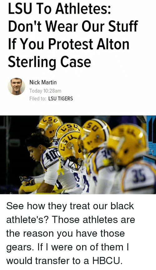 lsu tigers: LSU To Athletes:  Don't Wear Our Stuff  If You Protest Alton  Sterling Case  Nick Martin  Today, 10:28am  Filed to  LSU TIGERS See how they treat our black athlete's? Those athletes are the reason you have those gears. If I were on of them I would transfer to a HBCU.