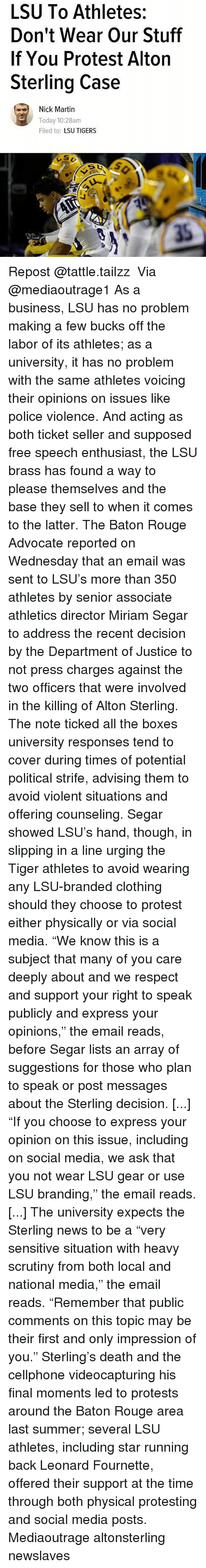 "lsu tigers: LSU To Athletes:  Don't Wear Our Stuff  If You Protest Alton  Sterling Case  Nick Martin  Today 10:28am  Filed to  LSU TIGERS Repost @tattle.tailzz ・・・ Via @mediaoutrage1 As a business, LSU has no problem making a few bucks off the labor of its athletes; as a university, it has no problem with the same athletes voicing their opinions on issues like police violence. And acting as both ticket seller and supposed free speech enthusiast, the LSU brass has found a way to please themselves and the base they sell to when it comes to the latter. The Baton Rouge Advocate reported on Wednesday that an email was sent to LSU's more than 350 athletes by senior associate athletics director Miriam Segar to address the recent decision by the Department of Justice to not press charges against the two officers that were involved in the killing of Alton Sterling. The note ticked all the boxes university responses tend to cover during times of potential political strife, advising them to avoid violent situations and offering counseling. Segar showed LSU's hand, though, in slipping in a line urging the Tiger athletes to avoid wearing any LSU-branded clothing should they choose to protest either physically or via social media. ""We know this is a subject that many of you care deeply about and we respect and support your right to speak publicly and express your opinions,"" the email reads, before Segar lists an array of suggestions for those who plan to speak or post messages about the Sterling decision. [...] ""If you choose to express your opinion on this issue, including on social media, we ask that you not wear LSU gear or use LSU branding,"" the email reads. [...] The university expects the Sterling news to be a ""very sensitive situation with heavy scrutiny from both local and national media,"" the email reads. ""Remember that public comments on this topic may be their first and only impression of you."" Sterling's death and the cellphone videocapturing his final moments led to protests around the Baton Rouge area last summer; several LSU athletes, including star running back Leonard Fournette, offered their support at the time through both physical protesting and social media posts. Mediaoutrage altonsterling newslaves"