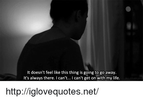i-cant-get: lt doesn't feel like this thing is going to go away.  It's always there. I can't... I can't get on with my life. http://iglovequotes.net/