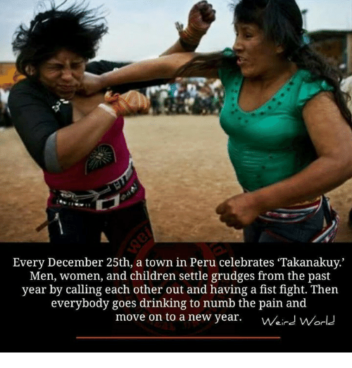 Children, Drinking, and Memes: LT  Every December 25th, a town in Peru celebrates Takanakuy.  Men, women, and children settle grudges from the past  year by calling each other out and having a fist fight. Then  everybody goes drinking to numb the pain and  move on to a new year.  Weird WOdd