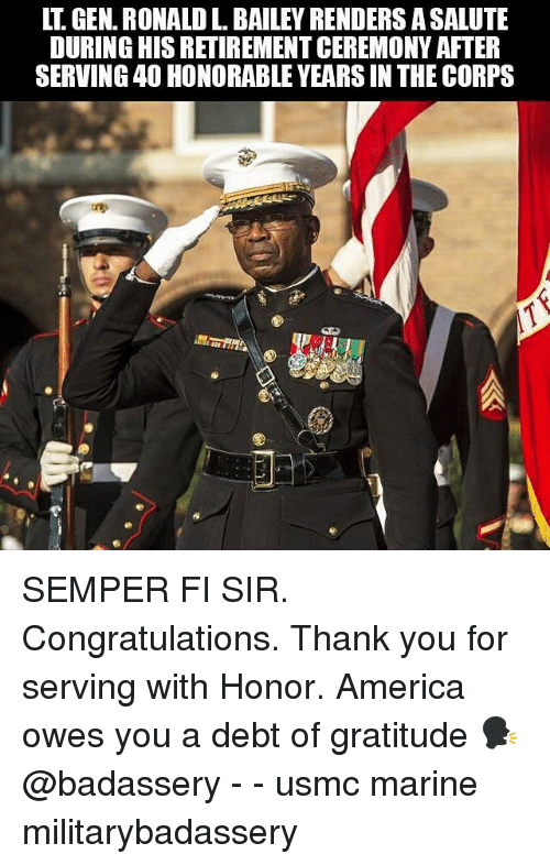 America, Memes, and Thank You: LT. GEN. RONALD L. BAILEY RENDERS ASALUTE  DURING HIS RETIREMENT CEREMONY AFTER  SERVING 40 HONORABLE YEARS IN THE CORPS SEMPER FI SIR. Congratulations. Thank you for serving with Honor. America owes you a debt of gratitude 🗣 @badassery - - usmc marine militarybadassery