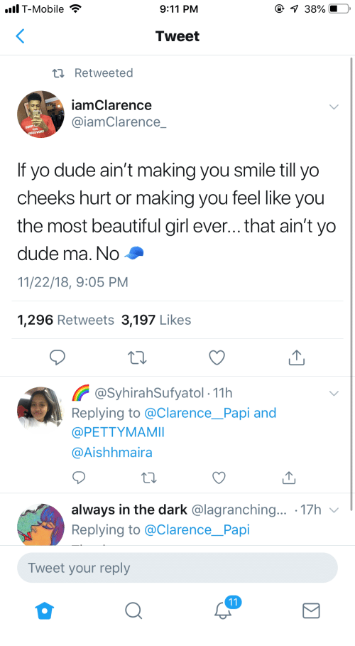 Clarence: lT-Mobile  9:11 PM  Tweet  t Retweeted  iamClarence  @iamClarence  If yo dude ain't making you smile till yo  cheeks hurt or making you feel like you  the most beautiful girl ever... that ain't yo  dude ma. No  11/22/18, 9:05 PM  1,296 Retweets 3,197 Likes  @SyhirahSufyatol- 11h  Replying to @ClarencePapi and  @PETTYMAMI  @Aishhmaira  always in the dark @lagranching... 17h v  Replying to @Clarence_Papi  Tweet your reply