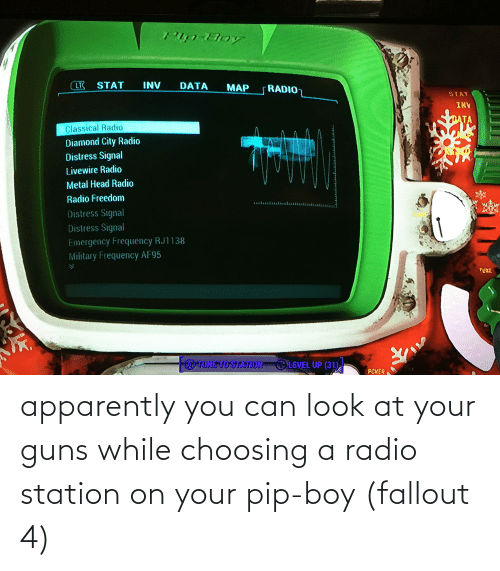 Inv: LT STAT  INV  DATA  MAP  RADIO  STAT  INV  TAT  Classical Radio  Diamond City Radio  Distress Signal  Livewire Radio  Metal Head Radio  Radio Freedom  Distress Signal  Distress Signal  Emergency Frequency RJ1138  Military Frequency AF95  TUNE  TUNE TO STATION  LEEL UP (31)  PCWER apparently you can look at your guns while choosing a radio station on your pip-boy (fallout 4)