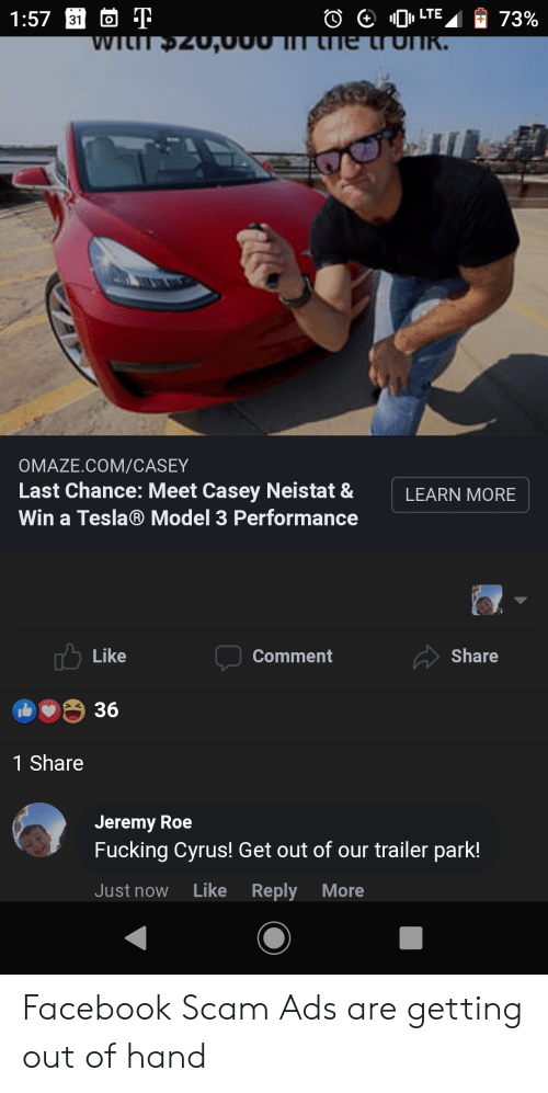 casey neistat: LTE  1:57 31  73%  O  WILIT 20,00  he trunk.  OMAZE.COM/CAS EY  Last Chance: Meet Casey Neistat &  LEARN MORE  Win a Tesla® Model 3 Performance  Like  Share  Comment  36  1 Share  Jeremy Roe  Fucking Cyrus! Get out of our trailer park!  Like  Reply More  Just now Facebook Scam Ads are getting out of hand