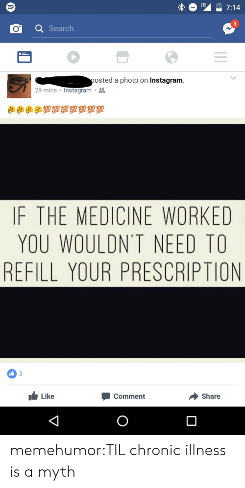 Chronic Illness: LTE  47 7:14  3  QSearch  posted a photo on Instagram.  29 mins Instagram  IF THE MEDICINE WORKED  YOU WOULDN'T NEED TO  REFILL YOUR PRESCRIPTION  I3  Share  Like  Comment memehumor:TIL chronic illness is a myth