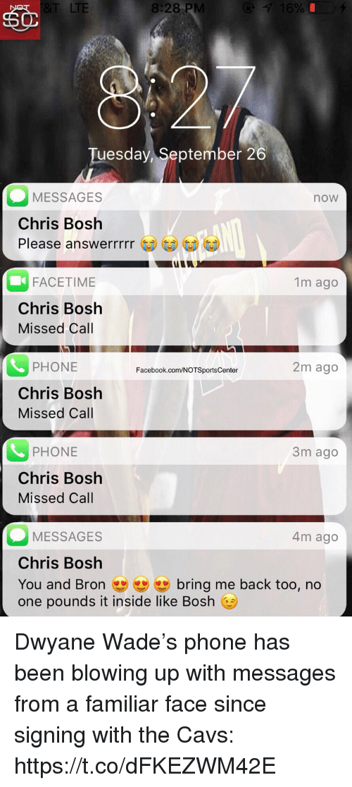 Cavs, Chris Bosh, and Dwyane Wade: LTE  8:28 PM  Tuesday, September 26  MESSAGES  Chris Bosh  Please answerrrrr  now  FACETIME  Chris Bosh  Missed Call  1m ago  PHONE  Chris Bosh  Missed Call  2m ago  Facebook.com/NOTSportsCenter  PHONE  Chris Bosh  Missed Call  3m ago  MESSAGES  Chris Bosh  You and Bron bring me back too, no  one pounds it inside like Bosh  4m ago Dwyane Wade's phone has been blowing up with messages from a familiar face since signing with the Cavs: https://t.co/dFKEZWM42E