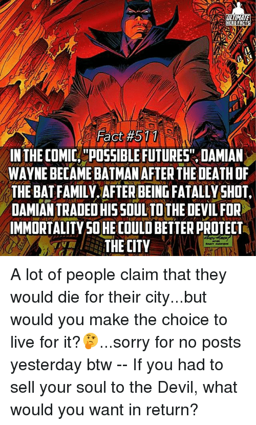 "Family, Memes, and Sorry: LTIMATA  ERO FACT  Fact #511  IN THE COMIC. ""POSSIBLEFUTURES"" DAMIAN  WAYNE BECAME BATMANAFTER THE DEATH OF  THE BAT FAMILY AFTER BEING FATALLY SHOT  DAMIANTRADED HIS SOUL TOTHE DEVIL FOR  IMMORTALITYSOHE COULD BETTER PROTECT  THE CITY A lot of people claim that they would die for their city...but would you make the choice to live for it?🤔...sorry for no posts yesterday btw -- If you had to sell your soul to the Devil, what would you want in return?"