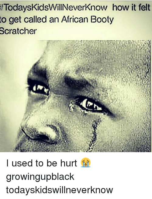 Booty, Growing Up Black, and Memes: lTodaysKidsWillNeverKnow  how it felt  to get called an African Booty  Scratcher I used to be hurt 😭 growingupblack todayskidswillneverknow