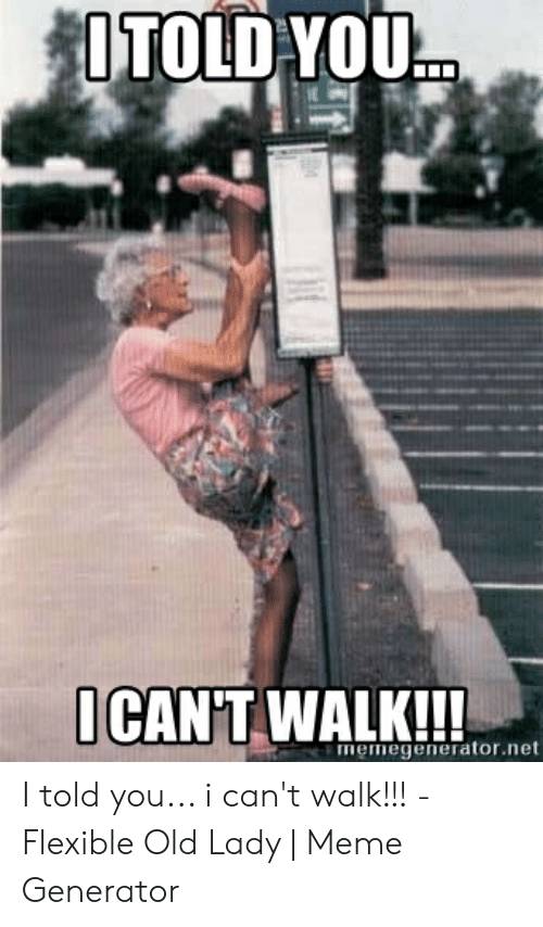 Old Lady Meme: lTOLD YOU  ICAN'T  CAN'T WALK!!!  memegenerator.net I told you... i can't walk!!! - Flexible Old Lady | Meme Generator