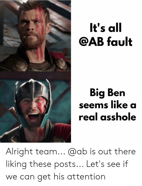 big ben: lt's all  AB fault  Big Ben  seems like a  real asshole Alright team... @ab is out there liking these posts... Let's see if we can get his attention