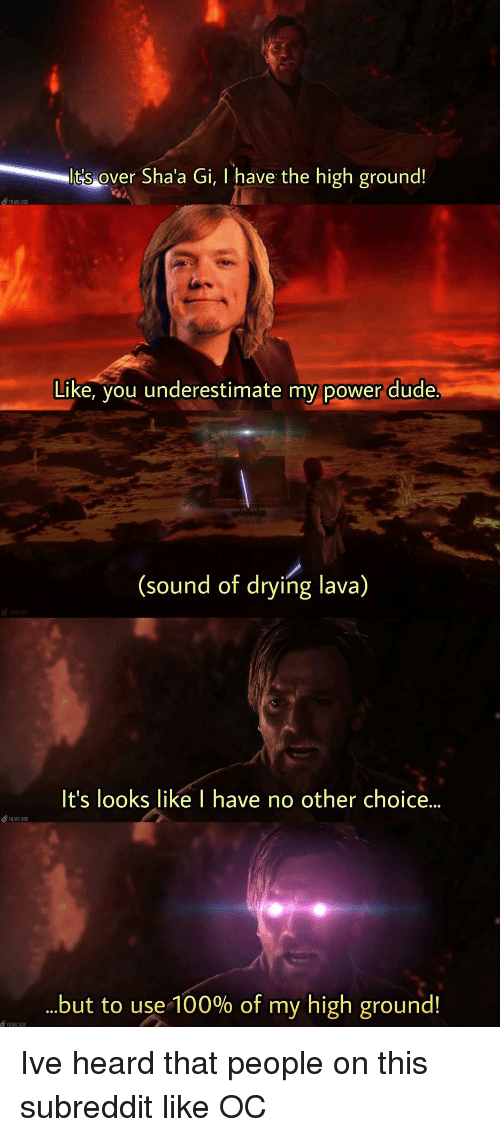 I Have The High Ground: lt's over  Sha'a Gi, I have the high ground!  LMC BX  Like, you underestimate my power dude  (sound of drying lava)  It's looks like I have no other choice...  but to use-100% of my high ground! Ive heard that people on this subreddit like OC