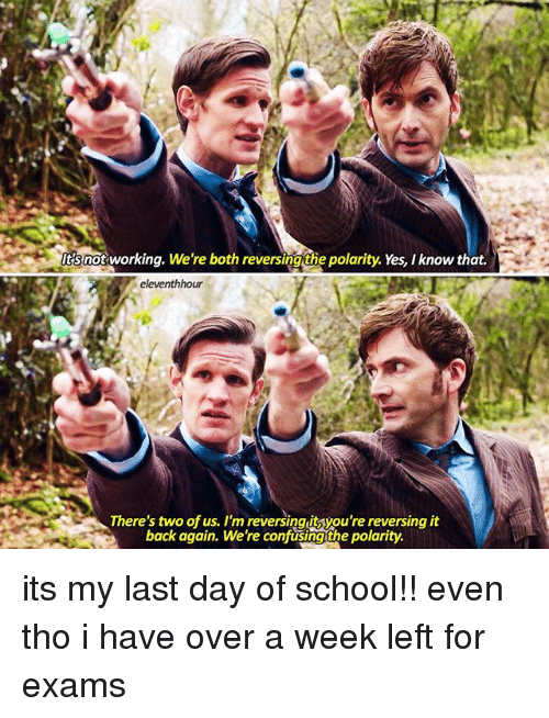 Last Day Of School: ltsnot working. We're both reversing the polarity. Yes, know that.  eleventhhour  S There's two of us. I'm reversing you're reversing it its my last day of school!! even tho i have over a week left for exams