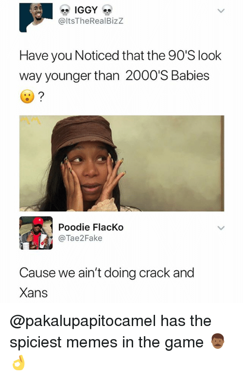 Memes, The Game, and Game: @ltsTheRealBizz  Have you Noticed that the 90'S look  way younger than 2000'S Babies  Poodie FlacKo  @Tae2Fake  Cause we ain't doing crack and  Xans @pakalupapitocamel has the spiciest memes in the game 👨🏾👌