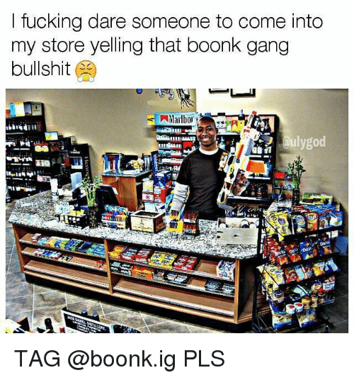 Memes, Gang, and Bullshit: ltucking dare someone to come into  my store yelling that boonk gang  bullshit  lygod TAG @boonk.ig PLS